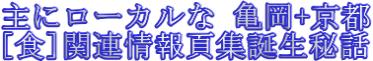 主にローカルな[亀岡+京都]、[食]関連情報頁集誕生秘話